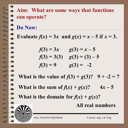Aim: Function Operations Course: Alg. 2 & Trig. Aim: What are some ways that functions can operate? Do Now: Evaluate f(x) = 3x and g(x) = x – 5 if x =