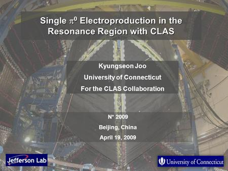 1 Single  0 Electroproduction in the Resonance Region with CLAS Kyungseon Joo University of Connecticut For the CLAS Collaboration N* 2009 Beijing, China.