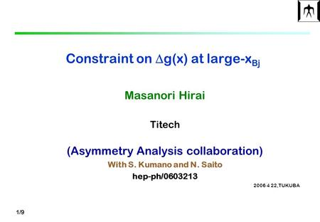 1/9 Constraint on  g(x) at large-x Bj Masanori Hirai Titech (Asymmetry Analysis collaboration) With S. Kumano and N. Saito hep-ph/0603213 2006 4 22,TUKUBA.