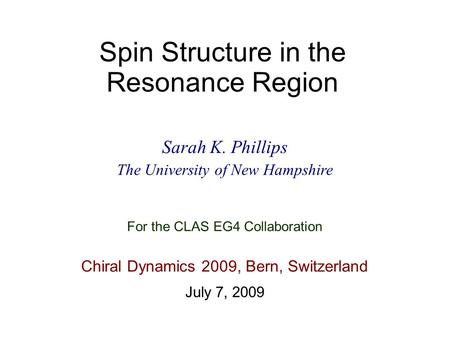 Spin Structure in the Resonance Region Sarah K. Phillips The University of New Hampshire Chiral Dynamics 2009, Bern, Switzerland July 7, 2009 For the CLAS.