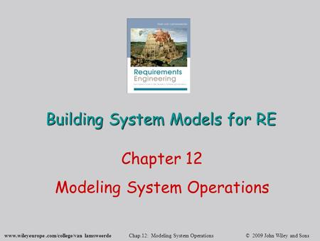 Www.wileyeurope.com/college/van lamsweerde Chap.12: Modeling System Operations © 2009 John Wiley and Sons Building System Models for RE Chapter 12 Modeling.