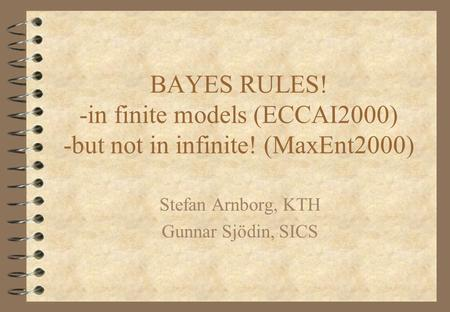 BAYES RULES! -in finite models (ECCAI2000) -but not in infinite! (MaxEnt2000) Stefan Arnborg, KTH Gunnar Sjödin, SICS.