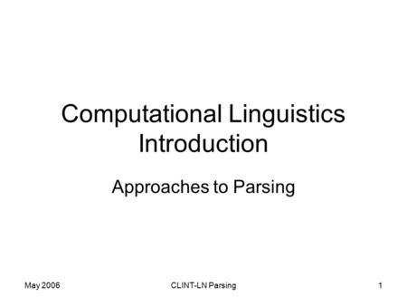 May 2006CLINT-LN Parsing1 Computational Linguistics Introduction Approaches to Parsing.