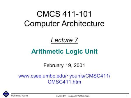 Mohamed Younis CMCS 411, Computer Architecture 1 CMCS 411-101 Computer Architecture Lecture 7 Arithmetic Logic Unit February 19, 2001 www.csee.umbc.edu/~younis/CMSC411/