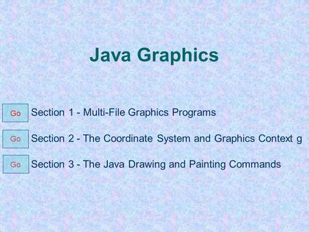 Java Graphics Section 1 - Multi-File Graphics Programs Section 2 - The Coordinate System and Graphics Context g Section 3 - The Java Drawing and Painting.