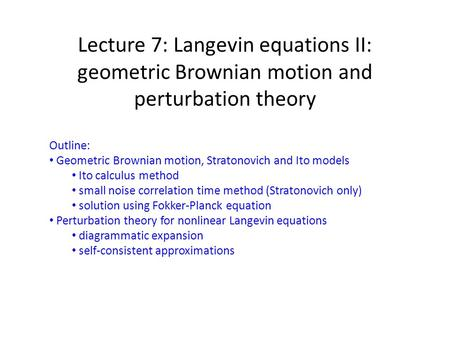 Lecture 7: Langevin equations II: geometric Brownian motion and perturbation theory Outline: Geometric Brownian motion, Stratonovich and Ito models Ito.