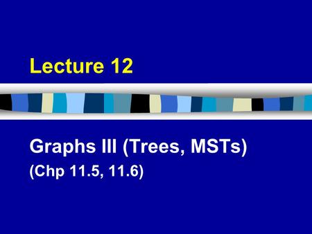 Graphs III (Trees, MSTs) (Chp 11.5, 11.6)