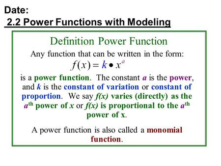 Date: 2.2 Power Functions with Modeling Definition Power Function Any function that can be written in the form: is a power function. The constant a is.
