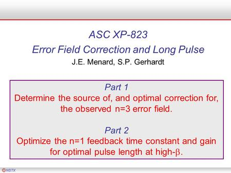 ASC XP-823 Error Field Correction and Long Pulse J.E. Menard, S.P. Gerhardt Part 1 Determine the source of, and optimal correction for, the observed n=3.