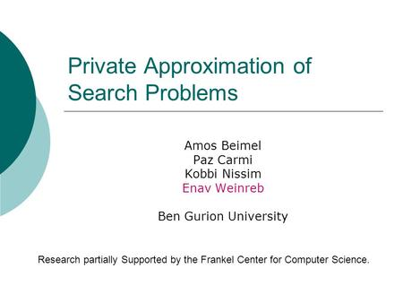 Private Approximation of Search Problems Amos Beimel Paz Carmi Kobbi Nissim Enav Weinreb Ben Gurion University Research partially Supported by the Frankel.