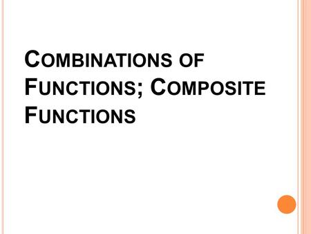 C OMBINATIONS OF F UNCTIONS ; C OMPOSITE F UNCTIONS.