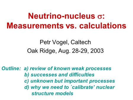 Neutrino-nucleus  : Measurements vs. calculations Petr Vogel, Caltech Oak Ridge, Aug. 28-29, 2003 Outline: a) review of known weak processes b) successes.