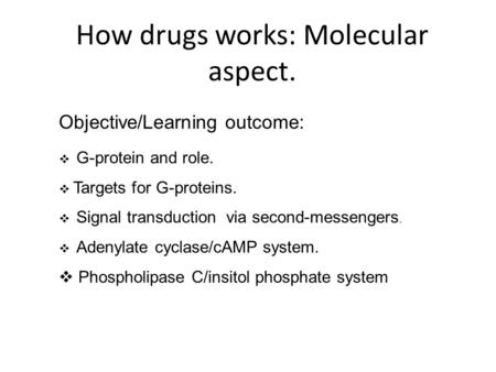 How drugs works: Molecular aspect. Objective/Learning outcome:  G-protein and role.  Targets for G-proteins.  Signal transduction via second-messengers.