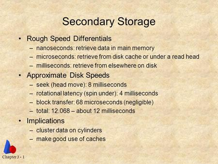 Chapter 3 - 1 Secondary Storage Rough Speed Differentials –nanoseconds: retrieve data in main memory –microseconds: retrieve from disk cache or under a.