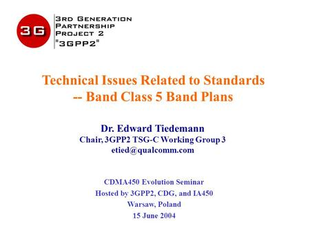 Technical Issues Related to Standards -- Band Class 5 Band Plans Dr. Edward Tiedemann Chair, 3GPP2 TSG-C Working Group 3 CDMA450 Evolution.
