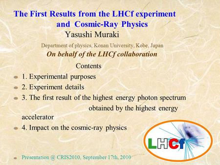 The First Results from the LHCf experiment and Cosmic-Ray Physics Yasushi Muraki Department of physics, Konan University, Kobe, Japan On behalf of the.