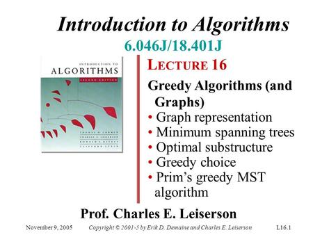 Introduction to Algorithms 6.046J/18.401J L ECTURE 16 Greedy Algorithms (and Graphs) Graph representation Minimum spanning trees Optimal substructure Greedy.