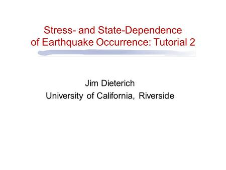 Stress- and State-Dependence of Earthquake Occurrence: Tutorial 2 Jim Dieterich University of California, Riverside.