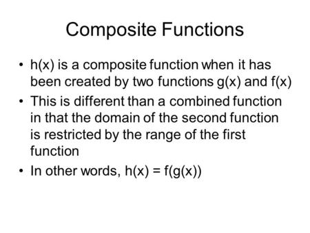 Composite Functions h(x) is a composite function when it has been created by two functions g(x) and f(x) This is different than a combined function in.