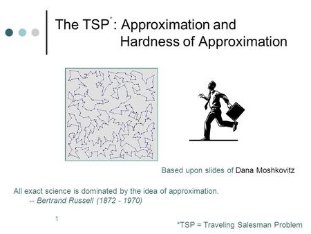 1 The TSP : Approximation and Hardness of Approximation All exact science is dominated by the idea of approximation. -- Bertrand Russell (1872 - 1970)