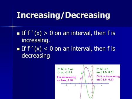 Increasing/Decreasing If f ' (x) > 0 on an interval, then f is increasing. If f ' (x) > 0 on an interval, then f is increasing. If f ' (x) < 0 on an interval,