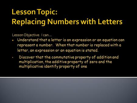 Lesson Objective: I can…  Understand that a letter is an expression or an equation can represent a number. When that number is replaced with a letter,