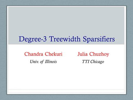 Degree-3 Treewidth Sparsifiers Chandra Chekuri Julia Chuzhoy Univ. of IllinoisTTI Chicago.