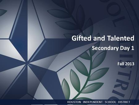 HOUSTON INDEPENDENT SCHOOL DISTRICT Gifted and Talented Secondary Day 1 Fall 2013.