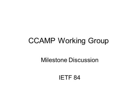 CCAMP Working Group Milestone Discussion IETF 84 84th IETF CCAMP Working Group 1.