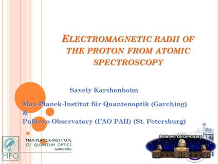 E LECTROMAGNETIC RADII OF THE PROTON FROM ATOMIC SPECTROSCOPY Savely Karshenboim Savely Karshenboim Max-Planck-Institut für Quantenoptik (Garching) & Pulkovo.