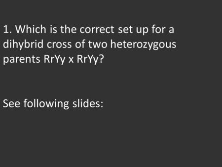 1. Which is the correct set up for a dihybrid cross of two heterozygous parents RrYy x RrYy? See following slides: