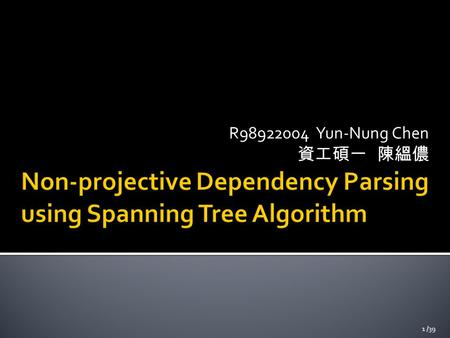 R98922004 Yun-Nung Chen 資工碩一 陳縕儂 1 /39.  Non-projective Dependency Parsing using Spanning Tree Algorithms (HLT/EMNLP 2005)  Ryan McDonald, Fernando.