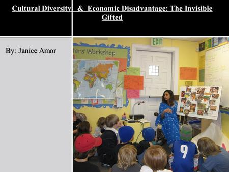 Cultural Diversity & Economic Disadvantage: The Invisible Gifted By: Janice Amor.