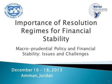 Macro-prudential Policy and Financial Stability: Issues and Challenges 1 December 16 – 18, 2013 Amman, Jordan.