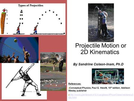 Projectile Motion or 2D Kinematics By Sandrine Colson-Inam, Ph.D References: Conceptual Physics, Paul G. Hewitt, 10 th edition, Addison Wesley publisher.