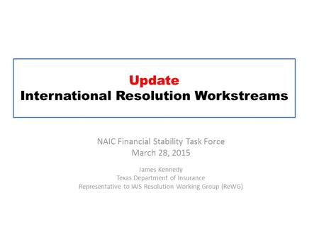 Update International Resolution Workstreams NAIC Financial Stability Task Force March 28, 2015 James Kennedy Texas Department of Insurance Representative.