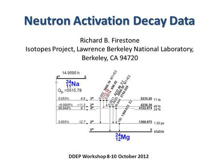 Neutron Activation Decay Data Richard B. Firestone Isotopes Project, Lawrence Berkeley National Laboratory, Berkeley, CA 94720 DDEP Workshop 8-10 October.