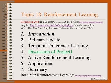 Eick: Reinforcement Learning. Topic 18: Reinforcement Learning 1. Introduction 2. Bellman Update 3. Temporal Difference Learning 4. Discussion of Project1.