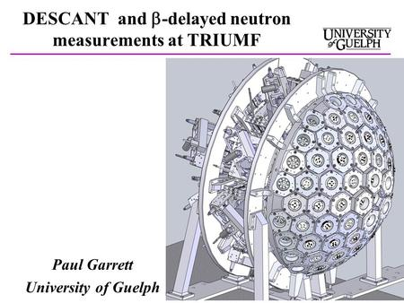 DESCANT and  -delayed neutron measurements at TRIUMF Paul Garrett University of Guelph.
