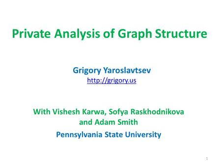 Private Analysis of Graph Structure With Vishesh Karwa, Sofya Raskhodnikova and Adam Smith Pennsylvania State University Grigory Yaroslavtsev