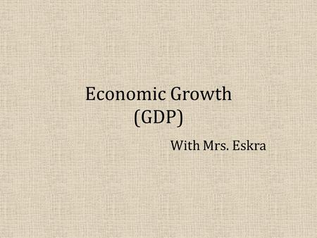 Economic Growth (GDP) With Mrs. Eskra. OBJECTIVES: WHAT WILL YOU LEARN? – What GDP is and what it measures. – The two approaches to calculating GDP Income.
