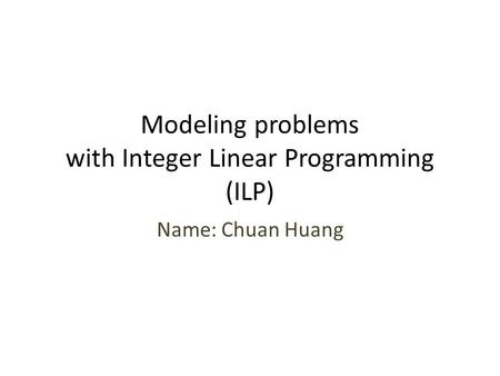 Modeling problems with Integer Linear Programming (ILP) Name: Chuan Huang.