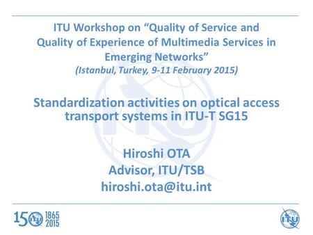 "ITU Workshop on ""Quality of Service and Quality of Experience of Multimedia Services in Emerging Networks"" (Istanbul, Turkey, 9-11 February 2015) Standardization."