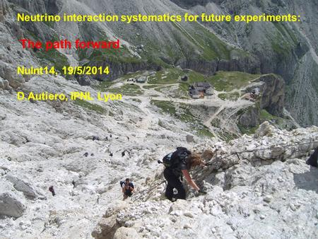 1 Neutrino interaction systematics for future experiments: The path forward NuInt14, 19/5/2014 D.Autiero, IPNL Lyon.