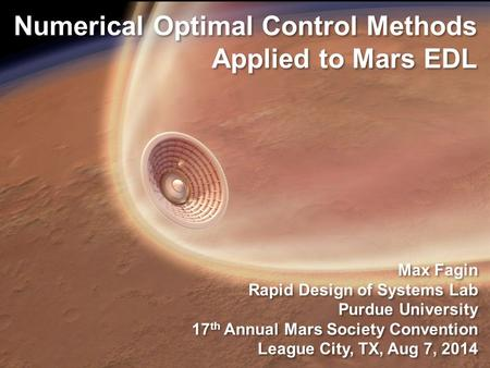 Numerical Optimal Control Methods Applied to Mars EDL Max Fagin Rapid Design of Systems Lab Purdue University 17 th Annual Mars Society Convention League.