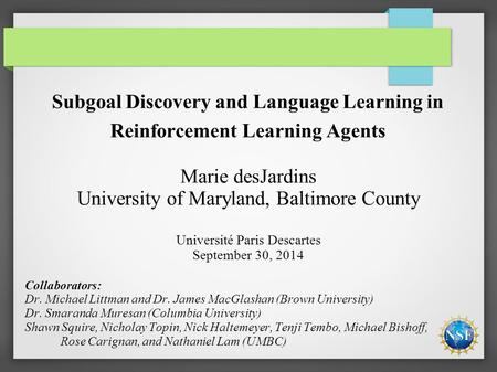 Subgoal Discovery and Language Learning in Reinforcement Learning Agents Marie desJardins University of Maryland, Baltimore County Université Paris Descartes.