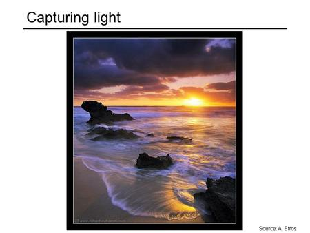 Capturing light Source: A. Efros. Image formation How bright is the image of a scene point?