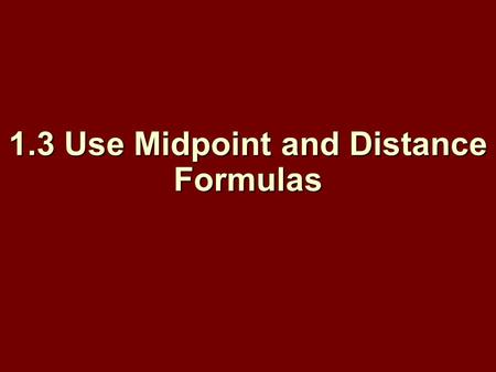 1.3 Use Midpoint and Distance Formulas. Objectives: Find the midpoint of a segment. Find the midpoint of a segment. Find the distance between two points.