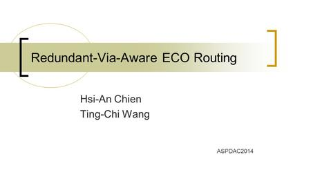 Hsi-An Chien Ting-Chi Wang Redundant-Via-Aware ECO Routing ASPDAC2014.