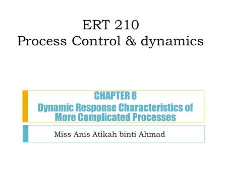 ERT 210 Process Control & dynamics Miss Anis Atikah binti Ahmad CHAPTER 8 Dynamic Response Characteristics of More Complicated Processes.
